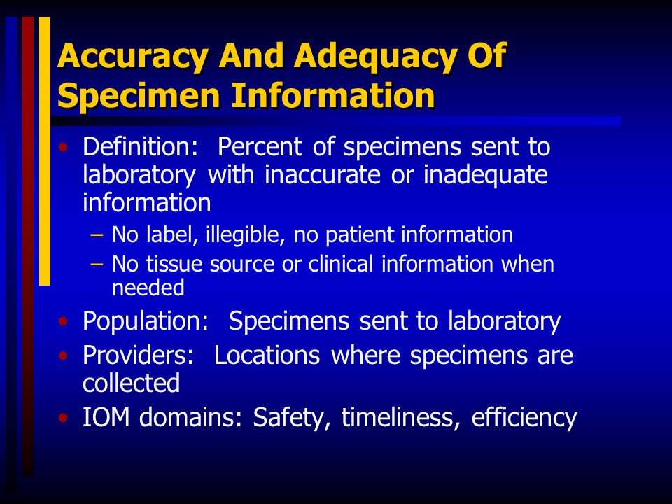 Accuracy And Adequacy Of Specimen Information Definition: Percent of specimens sent to laboratory with inaccurate or inadequate information –No label,
