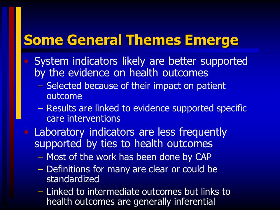 Some General Themes Emerge System indicators likely are better supported by the evidence on health outcomes –Selected because of their impact on patie