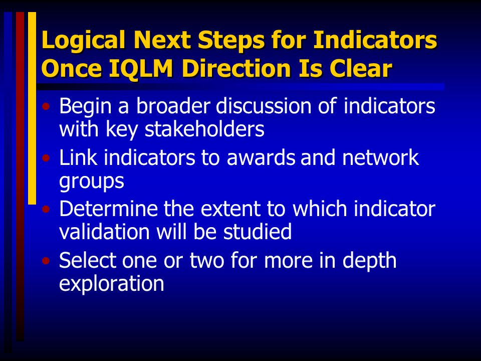Logical Next Steps for Indicators Once IQLM Direction Is Clear Begin a broader discussion of indicators with key stakeholders Link indicators to award