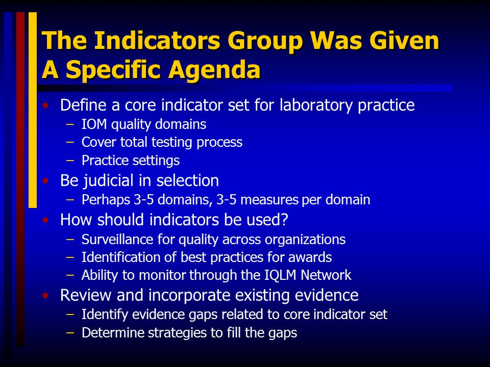 The Indicators Group Was Given A Specific Agenda Define a core indicator set for laboratory practice –IOM quality domains –Cover total testing process