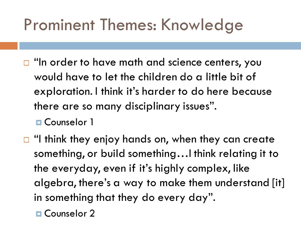 "Prominent Themes: Knowledge  ""In order to have math and science centers, you would have to let the children do a little bit of exploration. I think i"
