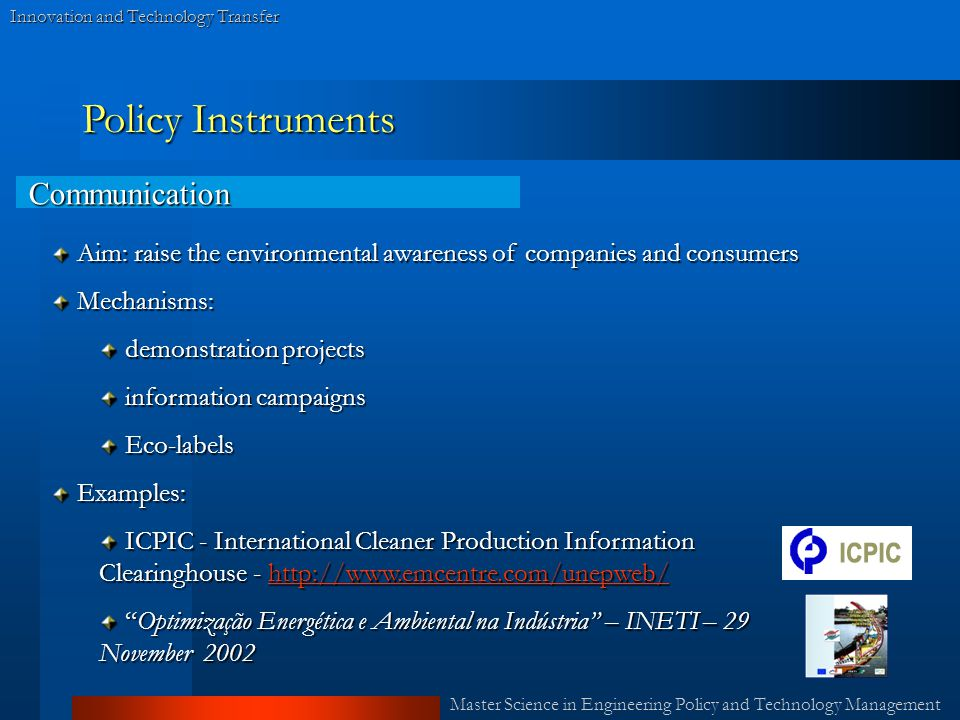 Master Science in Engineering Policy and Technology Management Innovation and Technology Transfer Policy Instruments Communication Aim: raise the environmental awareness of companies and consumers Aim: raise the environmental awareness of companies and consumers Mechanisms: Mechanisms: demonstration projects demonstration projects information campaigns information campaigns Eco-labels Eco-labels Examples: Examples: ICPIC - International Cleaner Production Information Clearinghouse - http://www.emcentre.com/unepweb/ ICPIC - International Cleaner Production Information Clearinghouse - http://www.emcentre.com/unepweb/http://www.emcentre.com/unepweb/ Optimização Energética e Ambiental na Indústria – INETI – 29 November 2002 Optimização Energética e Ambiental na Indústria – INETI – 29 November 2002