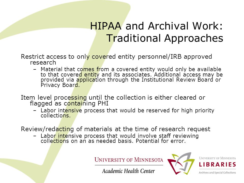 HIPAA and Archival Work: Traditional Approaches Restrict access to only covered entity personnel/IRB approved research –Material that comes from a covered entity would only be available to that covered entity and its associates.