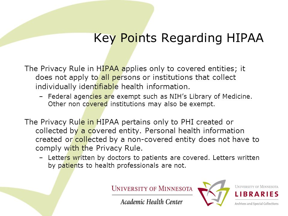 Key Points Regarding HIPAA The Privacy Rule in HIPAA applies only to covered entities; it does not apply to all persons or institutions that collect individually identifiable health information.