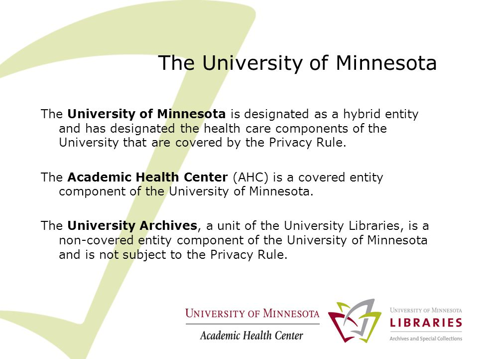 The University of Minnesota The University of Minnesota is designated as a hybrid entity and has designated the health care components of the University that are covered by the Privacy Rule.