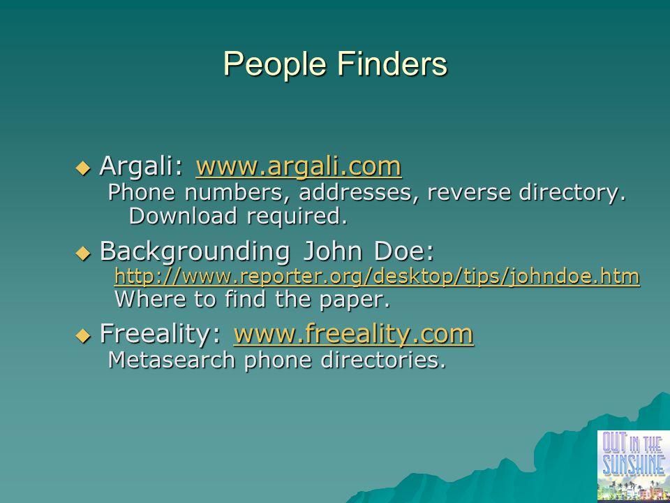 People Finders  Argali: www.argali.com www.argali.com Phone numbers, addresses, reverse directory. Download required.  Backgrounding John Doe: http: