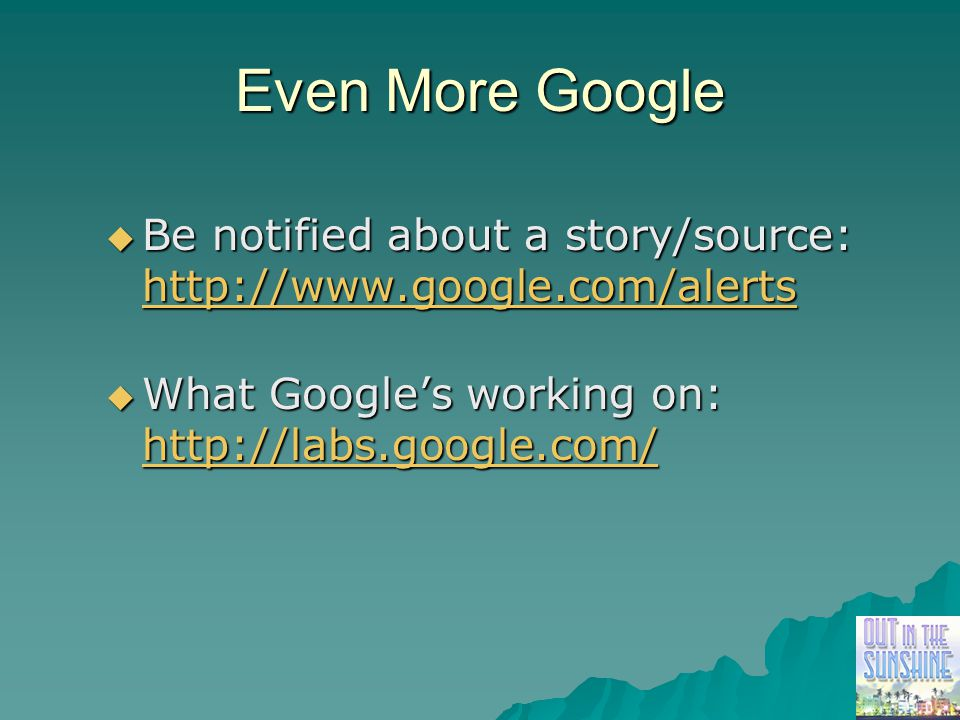 Even More Google  Be notified about a story/source: http://www.google.com/alerts  What Google's working on: http://labs.google.com/ http://labs.google.com/