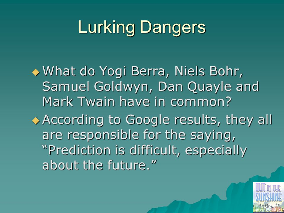 Lurking Dangers  What do Yogi Berra, Niels Bohr, Samuel Goldwyn, Dan Quayle and Mark Twain have in common?  According to Google results, they all ar