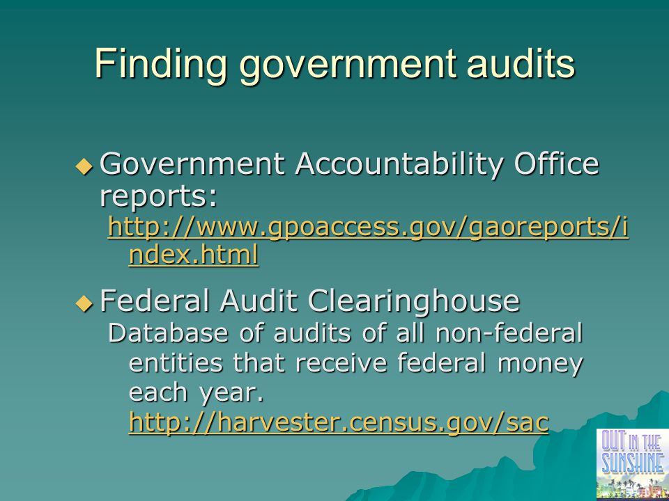 Finding government audits  Government Accountability Office reports: http://www.gpoaccess.gov/gaoreports/i ndex.html http://www.gpoaccess.gov/gaoreports/i ndex.html  Federal Audit Clearinghouse Database of audits of all non-federal entities that receive federal money each year.