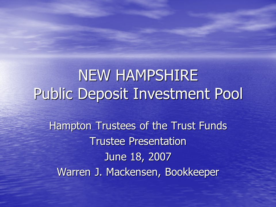 NEW HAMPSHIRE Public Deposit Investment Pool Hampton Trustees of the Trust Funds Trustee Presentation June 18, 2007 Warren J. Mackensen, Bookkeeper