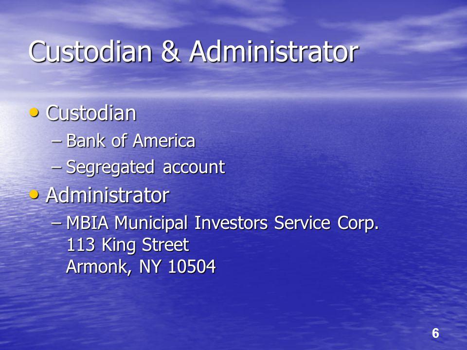 6 Custodian & Administrator Custodian Custodian –Bank of America –Segregated account Administrator Administrator –MBIA Municipal Investors Service Corp.