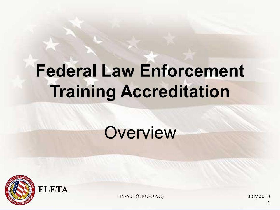 FLETA July 2013 1 Federal Law Enforcement Training Accreditation Overview 115-501 (CFO/OAC)