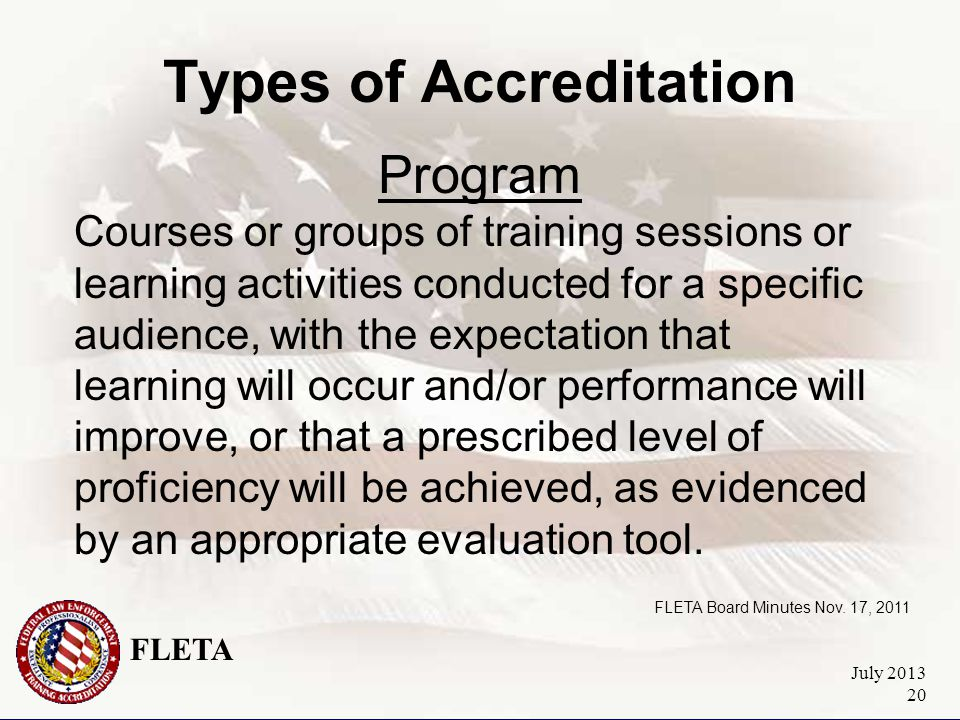 FLETA July 2013 20 Types of Accreditation Program Courses or groups of training sessions or learning activities conducted for a specific audience, with the expectation that learning will occur and/or performance will improve, or that a prescribed level of proficiency will be achieved, as evidenced by an appropriate evaluation tool.