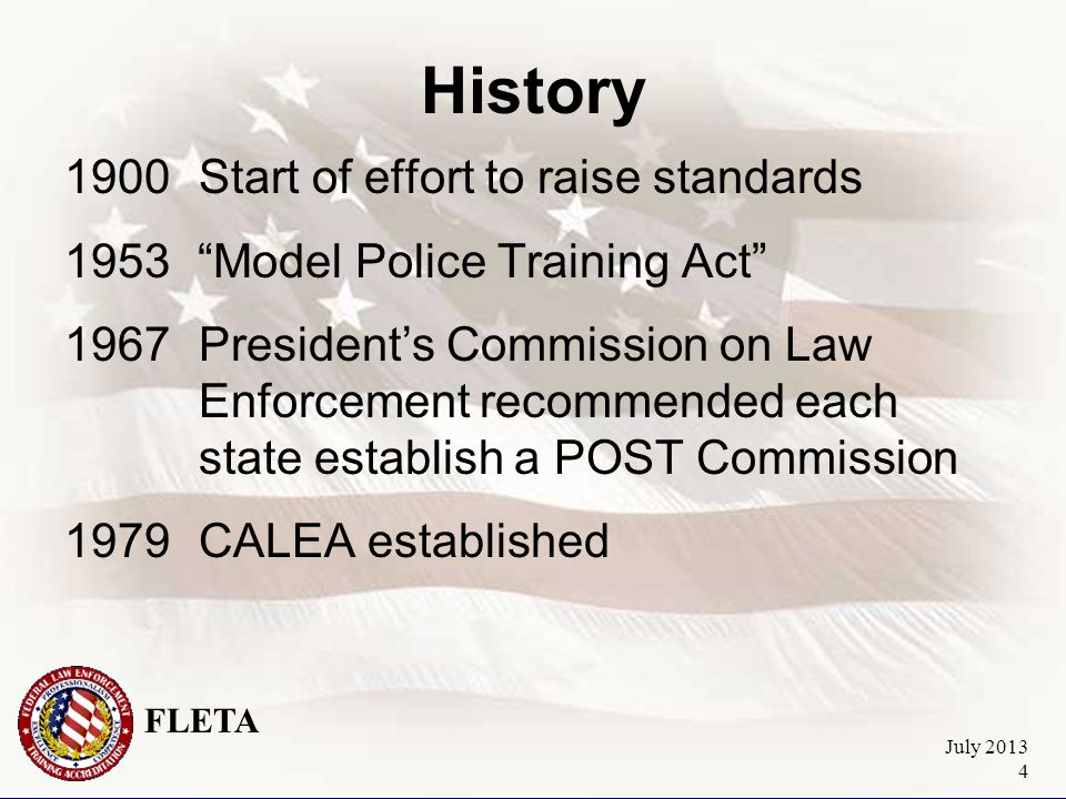 FLETA July 2013 4 History 1900Start of effort to raise standards 1953 Model Police Training Act 1967President's Commission on Law Enforcement recommended each state establish a POST Commission 1979CALEA established