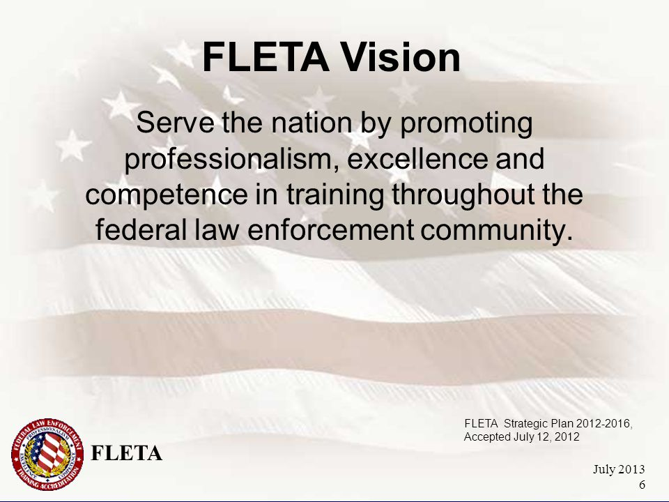 FLETA July 2013 6 Serve the nation by promoting professionalism, excellence and competence in training throughout the federal law enforcement community.