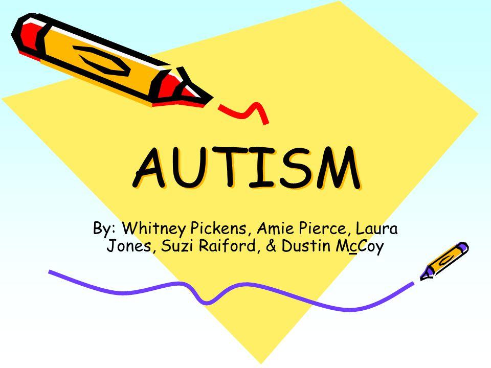 AUTISM By: Whitney Pickens, Amie Pierce, Laura Jones, Suzi Raiford, & Dustin McCoy