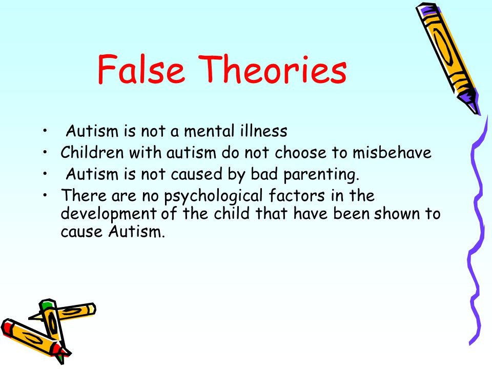 False Theories Autism is not a mental illness Children with autism do not choose to misbehave Autism is not caused by bad parenting.