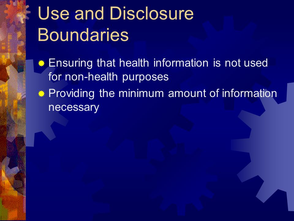 Use and Disclosure Boundaries  Ensuring that health information is not used for non-health purposes  Providing the minimum amount of information necessary