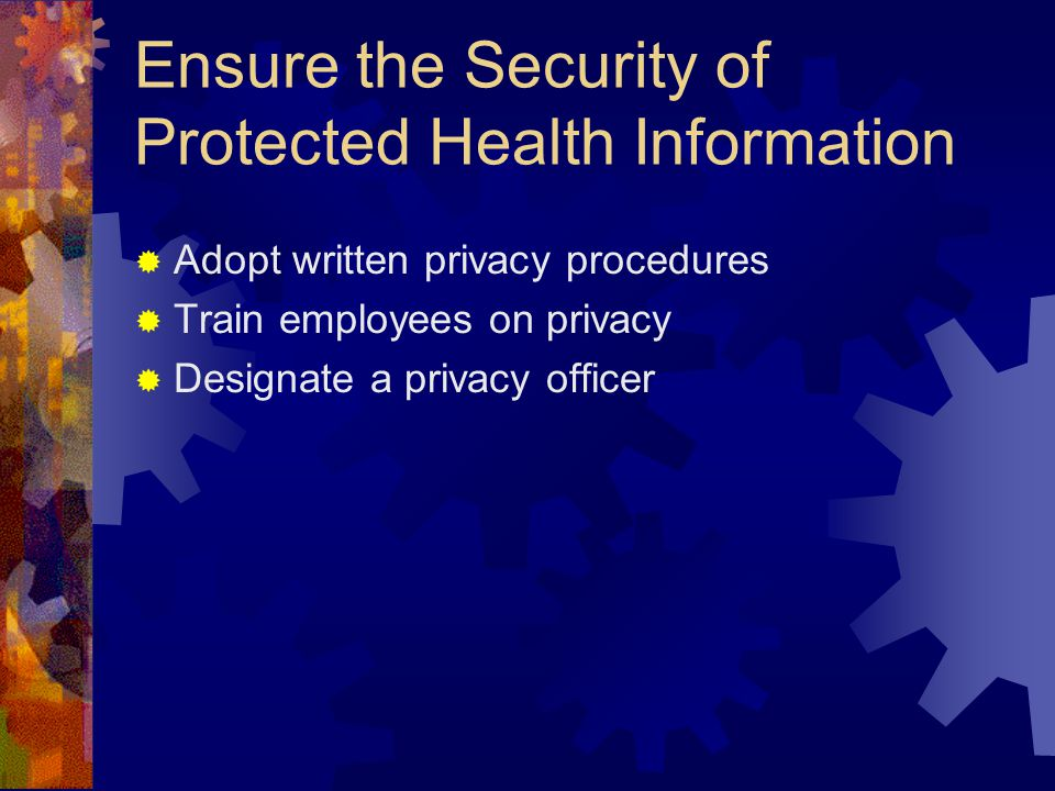 Ensure the Security of Protected Health Information  Adopt written privacy procedures  Train employees on privacy  Designate a privacy officer