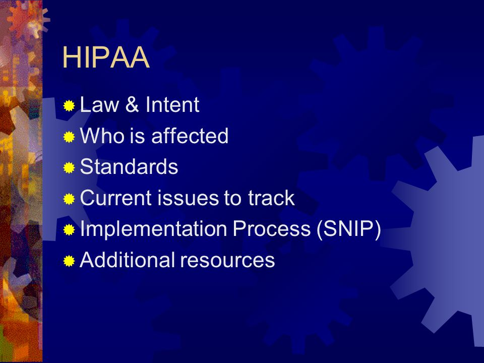 HIPAA  Law & Intent  Who is affected  Standards  Current issues to track  Implementation Process (SNIP)  Additional resources