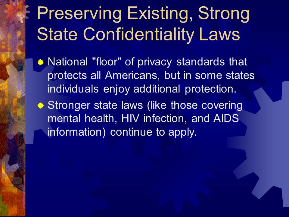 Preserving Existing, Strong State Confidentiality Laws  National floor of privacy standards that protects all Americans, but in some states individuals enjoy additional protection.