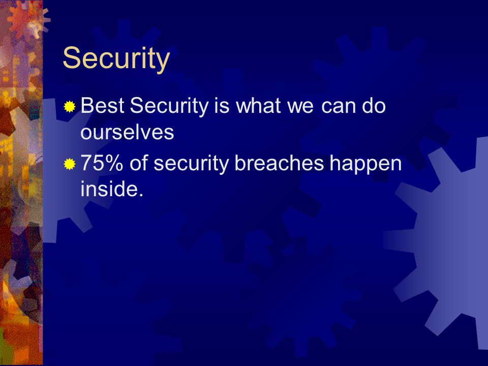 Security  Best Security is what we can do ourselves  75% of security breaches happen inside.