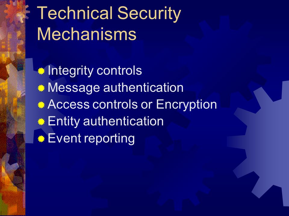 Technical Security Mechanisms  Integrity controls  Message authentication  Access controls or Encryption  Entity authentication  Event reporting