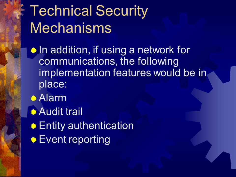 Technical Security Mechanisms  In addition, if using a network for communications, the following implementation features would be in place:  Alarm  Audit trail  Entity authentication  Event reporting