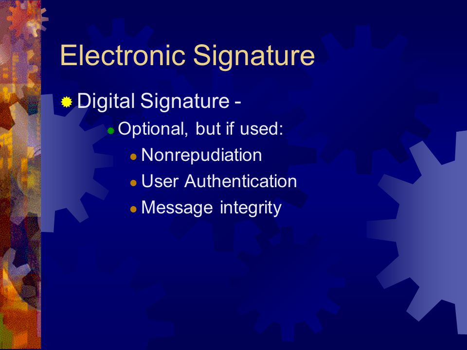 Electronic Signature  Digital Signature -  Optional, but if used: Nonrepudiation User Authentication Message integrity