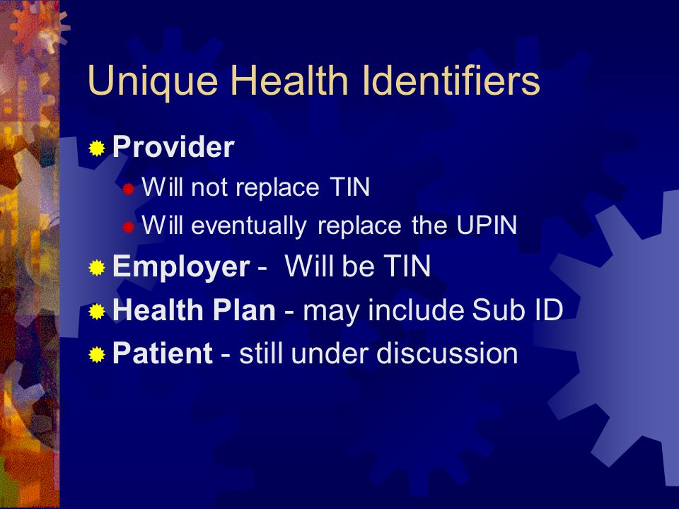 Unique Health Identifiers  Provider  Will not replace TIN  Will eventually replace the UPIN  Employer - Will be TIN  Health Plan - may include Sub ID  Patient - still under discussion