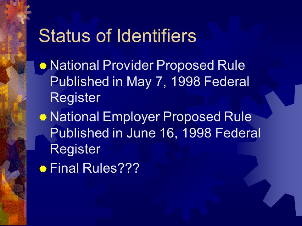 Status of Identifiers  National Provider Proposed Rule Published in May 7, 1998 Federal Register  National Employer Proposed Rule Published in June 16, 1998 Federal Register  Final Rules???