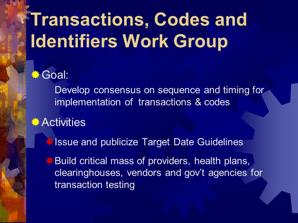 Transactions, Codes and Identifiers Work Group  Goal: Develop consensus on sequence and timing for implementation of transactions & codes  Activities  Issue and publicize Target Date Guidelines  Build critical mass of providers, health plans, clearinghouses, vendors and gov't agencies for transaction testing