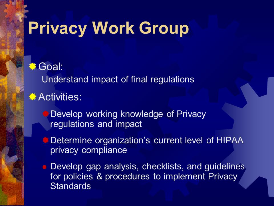 Privacy Work Group  Goal: Understand impact of final regulations  Activities:  Develop working knowledge of Privacy regulations and impact  Determine organization's current level of HIPAA privacy compliance  Develop gap analysis, checklists, and guidelines for policies & procedures to implement Privacy Standards