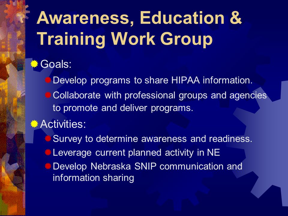 Awareness, Education & Training Work Group  Goals:  Develop programs to share HIPAA information.