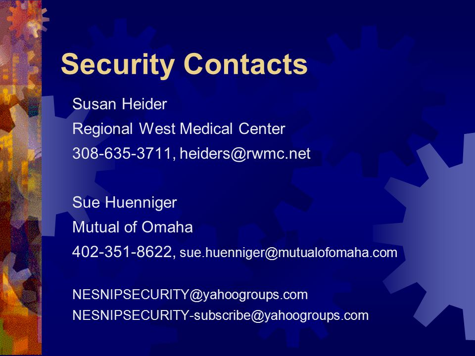 Security Contacts Susan Heider Regional West Medical Center 308-635-3711, heiders@rwmc.net Sue Huenniger Mutual of Omaha 402-351-8622, sue.huenniger@mutualofomaha.com NESNIPSECURITY@yahoogroups.com NESNIPSECURITY-subscribe@yahoogroups.com