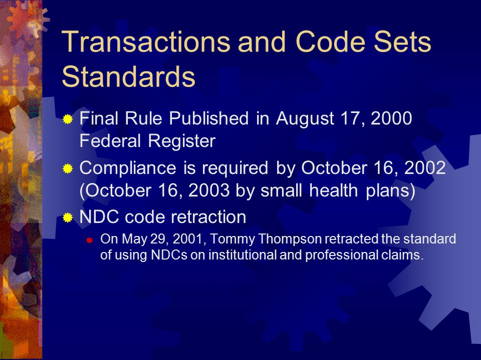 Transactions and Code Sets Standards  Final Rule Published in August 17, 2000 Federal Register  Compliance is required by October 16, 2002 (October 16, 2003 by small health plans)  NDC code retraction  On May 29, 2001, Tommy Thompson retracted the standard of using NDCs on institutional and professional claims.