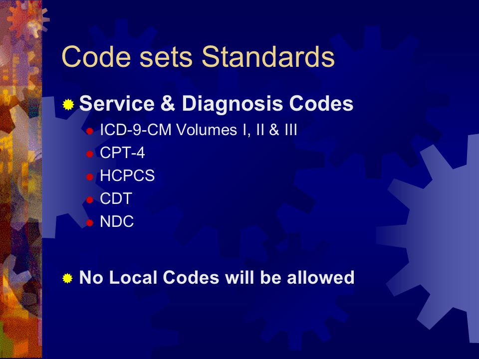 Code sets Standards  Service & Diagnosis Codes  ICD-9-CM Volumes I, II & III  CPT-4  HCPCS  CDT  NDC  No Local Codes will be allowed