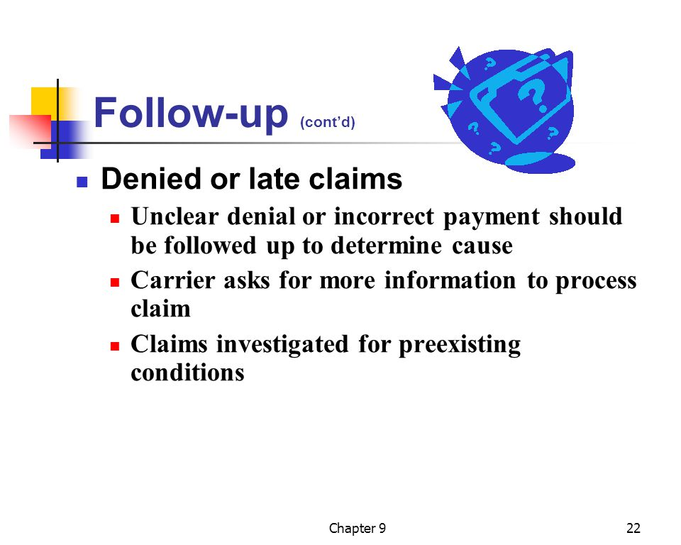 Chapter 922 Follow-up (cont'd) Denied or late claims Unclear denial or incorrect payment should be followed up to determine cause Carrier asks for mor