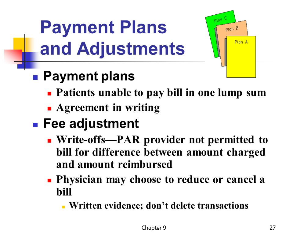Chapter 927 Payment Plans and Adjustments Payment plans Patients unable to pay bill in one lump sum Agreement in writing Fee adjustment Write-offs—PAR