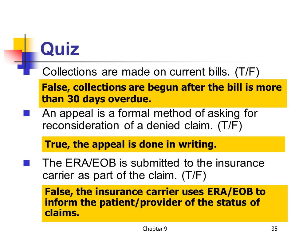 Chapter 935 Quiz False, collections are begun after the bill is more than 30 days overdue. False, the insurance carrier uses ERA/EOB to inform the pat