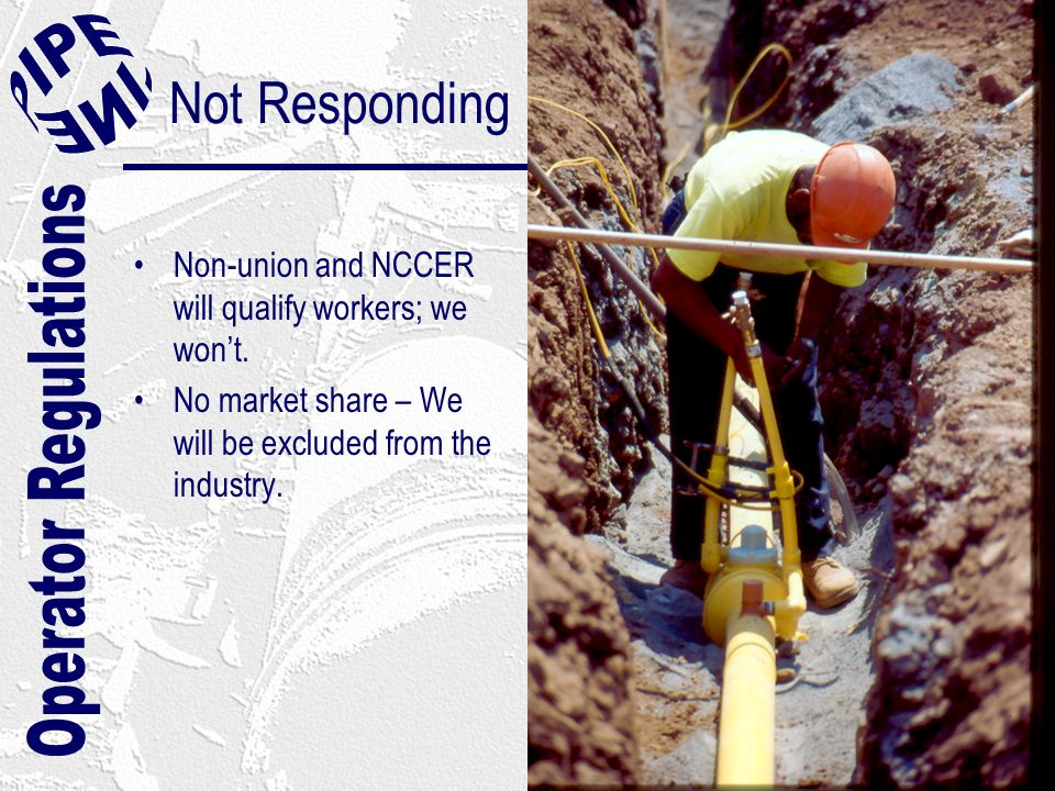 Not Responding Non-union and NCCER will qualify workers; we won't. No market share – We will be excluded from the industry.