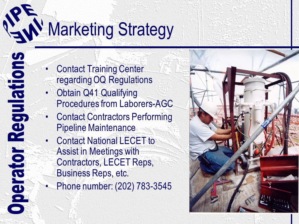 Marketing Strategy Contact Training Center regarding OQ Regulations Obtain Q41 Qualifying Procedures from Laborers-AGC Contact Contractors Performing Pipeline Maintenance Contact National LECET to Assist in Meetings with Contractors, LECET Reps, Business Reps, etc.