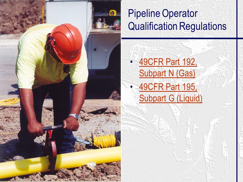 Pipeline Operator Qualification Regulations 49CFR Part 192, Subpart N (Gas)49CFR Part 192, Subpart N (Gas) 49CFR Part 195, Subpart G (Liquid)49CFR Part 195, Subpart G (Liquid)