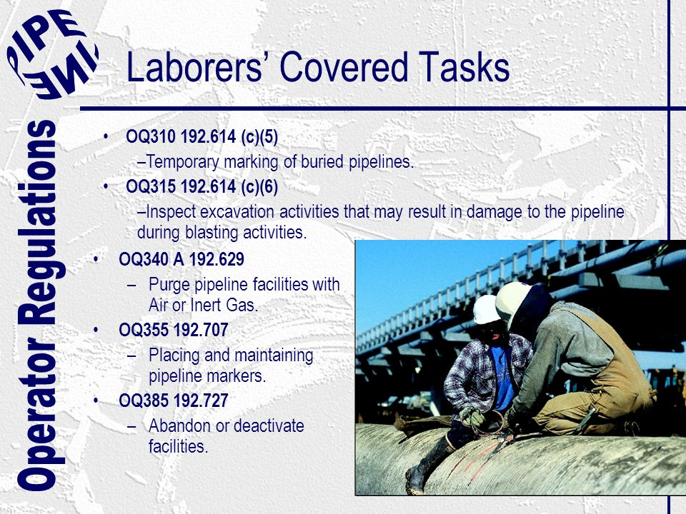 Laborers' Covered Tasks OQ340 A 192.629 –Purge pipeline facilities with Air or Inert Gas. OQ355 192.707 –Placing and maintaining pipeline markers. OQ3