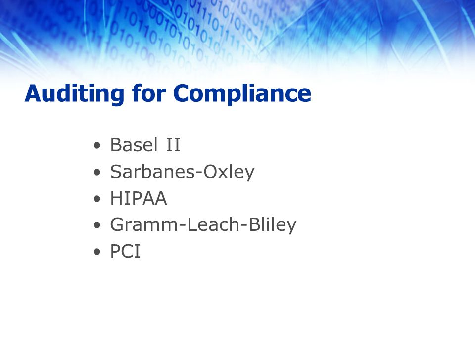 Basel II Sarbanes-Oxley HIPAA Gramm-Leach-Bliley PCI Auditing for Compliance