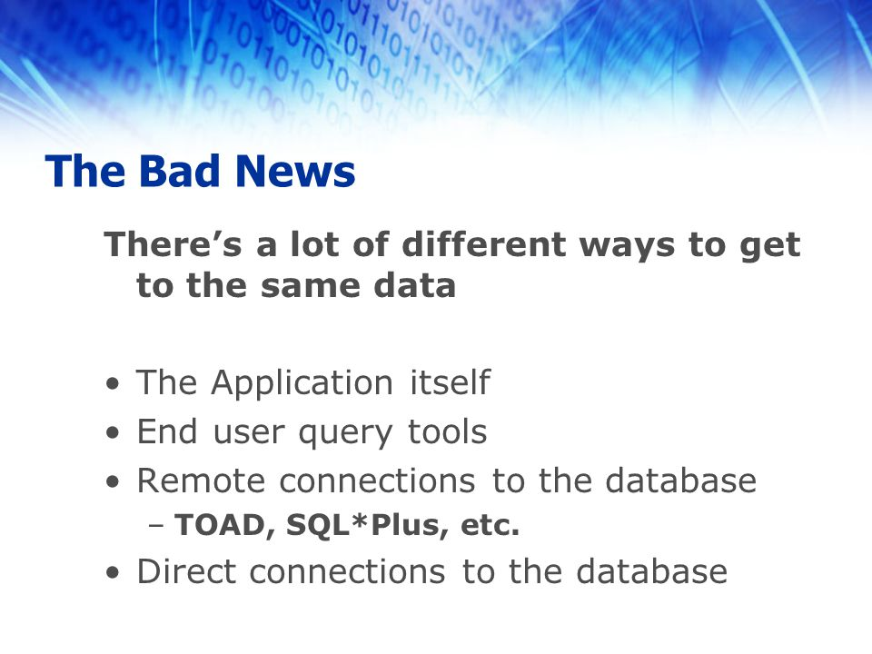 The Bad News There's a lot of different ways to get to the same data The Application itself End user query tools Remote connections to the database –TOAD, SQL*Plus, etc.