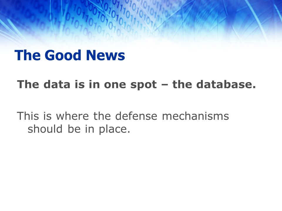 The Good News The data is in one spot – the database. This is where the defense mechanisms should be in place.