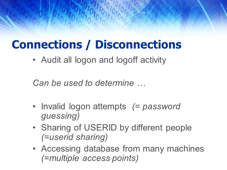 Connections / Disconnections Audit all logon and logoff activity Can be used to determine … Invalid logon attempts (= password guessing) Sharing of US