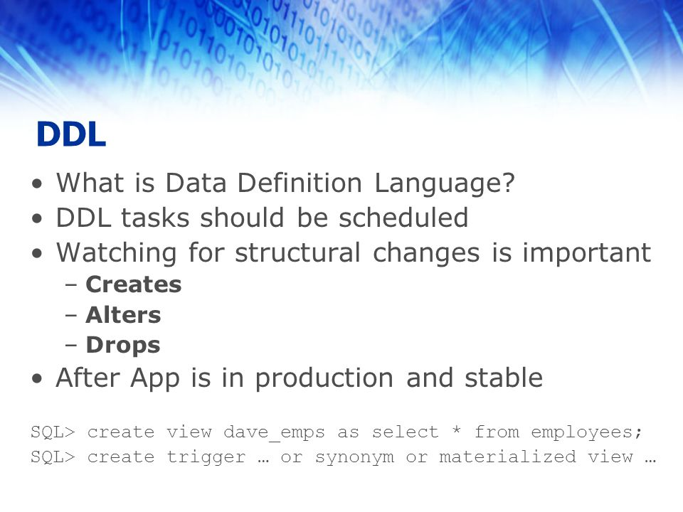 DDL What is Data Definition Language? DDL tasks should be scheduled Watching for structural changes is important –Creates –Alters –Drops After App is
