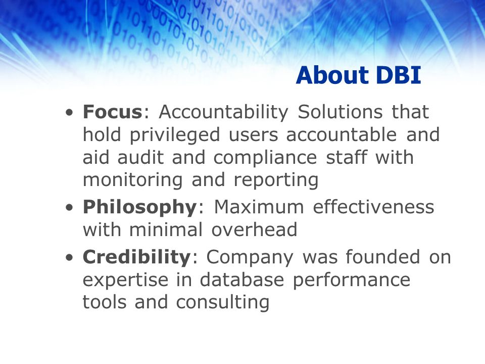 About DBI Focus: Accountability Solutions that hold privileged users accountable and aid audit and compliance staff with monitoring and reporting Philosophy: Maximum effectiveness with minimal overhead Credibility: Company was founded on expertise in database performance tools and consulting